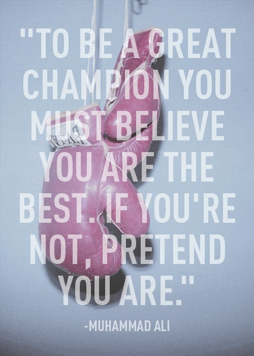 """"""" To Be A Great Champion You Must Believe You Are The Best. If You're Not, Pretend You Are """" - Muhammad Ali"""
