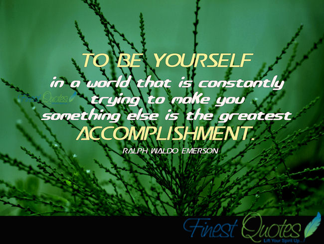 To Be Yourself In A World That Is Constantly Trying To Make You Something Else Is The Greatest Accomplishment- Ralph Waldo Emerson