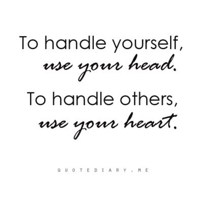 To Handle Yourself, Use Your Head. To Handle Others, Use Your Heart