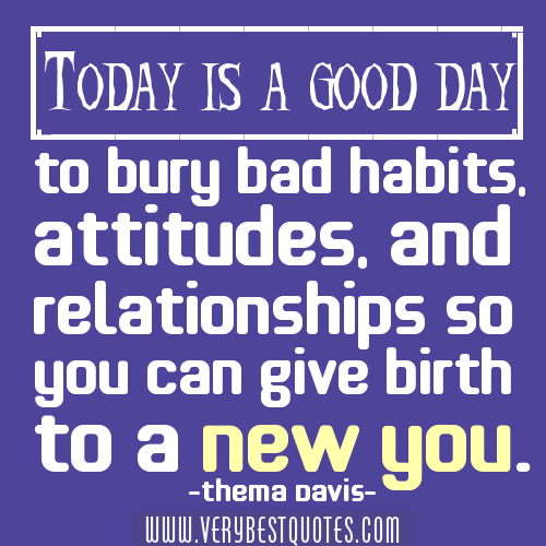 Today Is A Good Day To Bury Bad Habits. Attitudes, And Relationships So You Can Give Birth To A New You