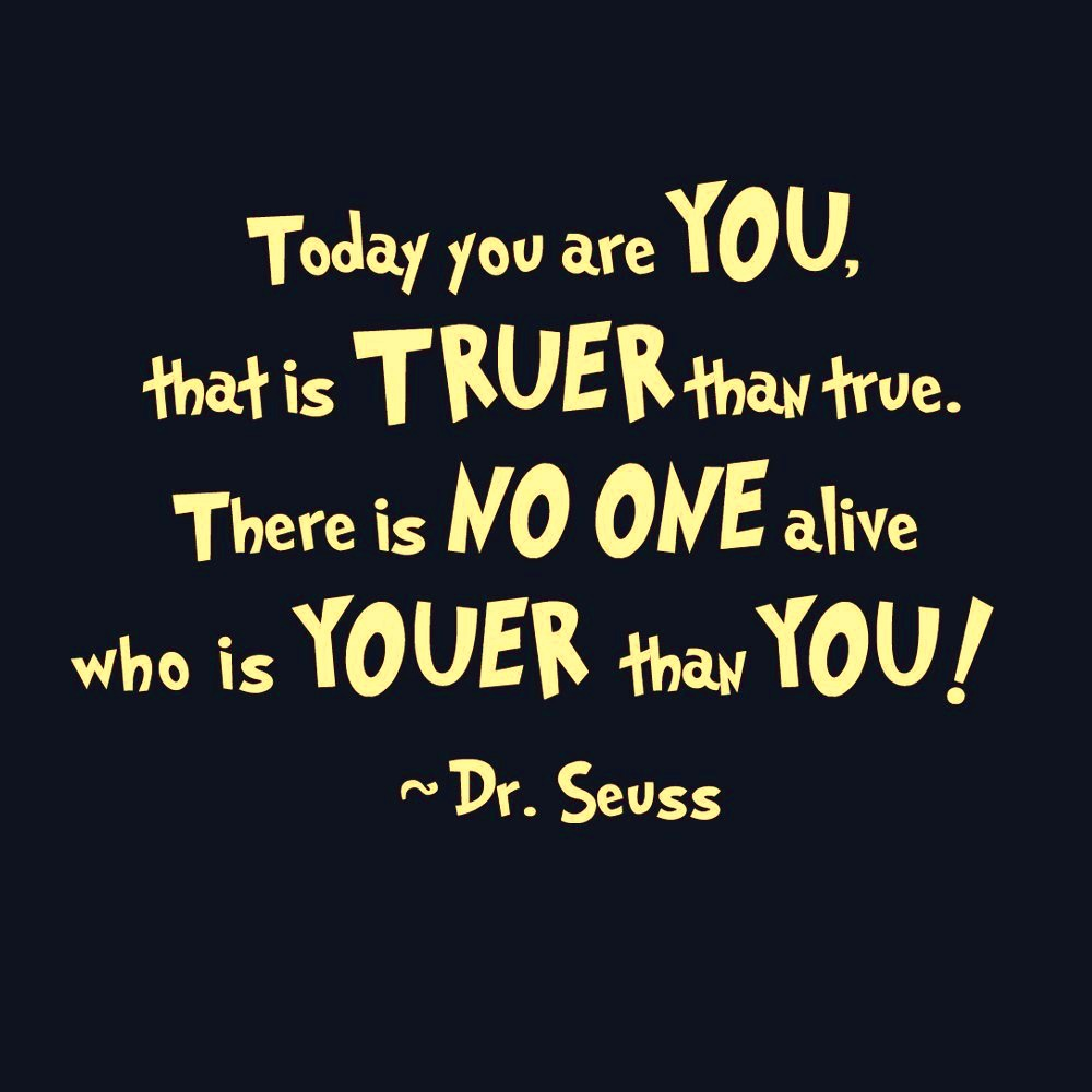 Today You Are You, That Is True Than True. There Is No One Alive Who Is Youer Than You! ~ Dr. Seuss