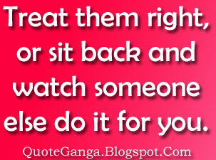 Treated Them Right, Or Sit Back And Watch Someone Else Do It For You.