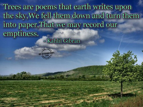 Trees Are Poems That Earth Writes Upon The Sky,We Fell Them Down And Turn Them Into Paper,That We May Record Our Emptiness. - Kahlil Gibran