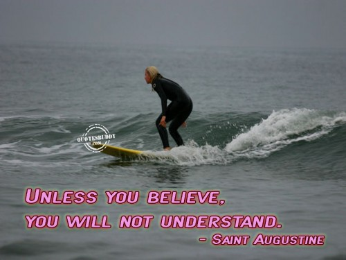 Unless You Believe, You Will Not Understand. - Saint Augustine