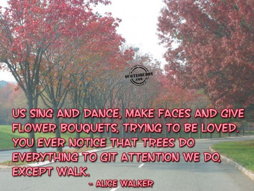 Us Sing And Dance, Make Faces And Give Flower Bouquets, Trying To Be Loved. You Ever Notice That Trees Do Everything To Git Attention We Do, Except Walk. - Alice Walker