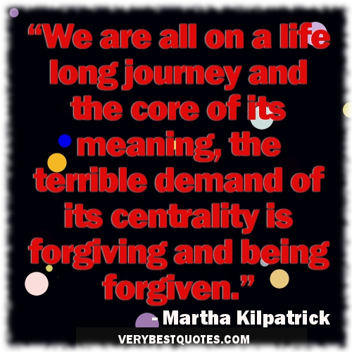 """We Are All On a Life Long Journey And The Core of Its Meaning, The Terrible Demand of Its Centrality Is Forgiving And Being Forgiven"""