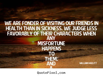 We Are Fonder Of Visiting Our Friends In Health That In Sickness. We Judge Less Favorably Of Their Characters When Any Misfortune Happens To Them, And