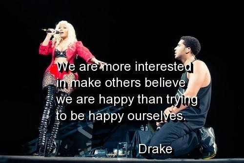 We Are More Interested In Make Others Believe We Are Happy Than Trying To Be Happy Ourselves. - Drake