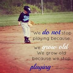 We Do Not Stop Playing Because We Grow Old We Grow Old Because We ...