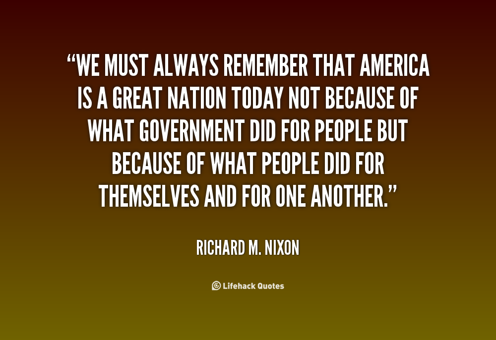 """""""We Must Always Remember That America Is A Great Nation Today Not Because Of What Government Did For People But Because Of What People Did For Themselves And For One Another"""""""