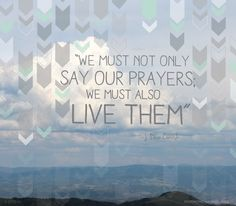 """ We Must Not Only Say Our Prayers We Must Also Live Them "" ~ Bible Quotes"