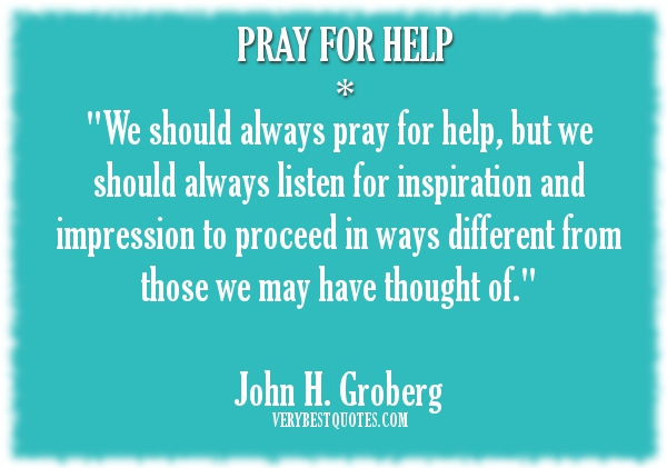 """""""We Should Always Pray For Help, But We Should Always For Inspiration And Impression To Proceed In Ways Different From Those We May Have Thought Of"""""""