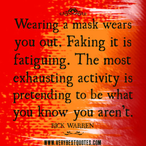Wearing A Mask Wears You Out. Faking It Is Fatiguing. The Most Exhausting Activity Is Pretending To Be What You Know You Aren't - Rick Warren