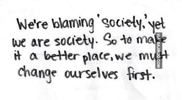 "We're Blaming ""Society' Yet We Are Society. So To Make It a Better Place, We Must Change Ourselves First"""