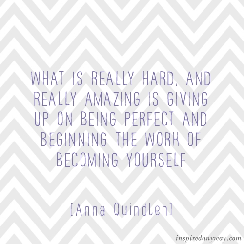 What Is Really Hard, And Really Amazing Is Giving Up On Being Perfect And Beginning The Work Of Becoming Yourself  - Anna Quindlen