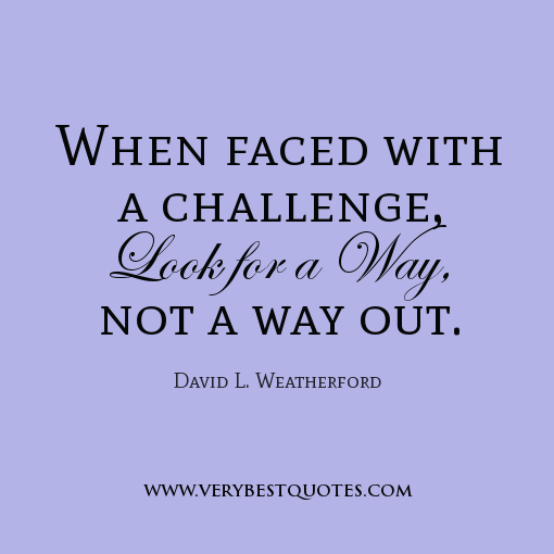 when faced a challenge look for a way not a way out