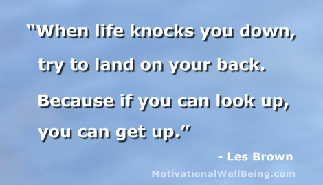 """When Life Knocks You Down, Try To Land On Your Back. Because If You Can Look Up, You Can Get Up"""