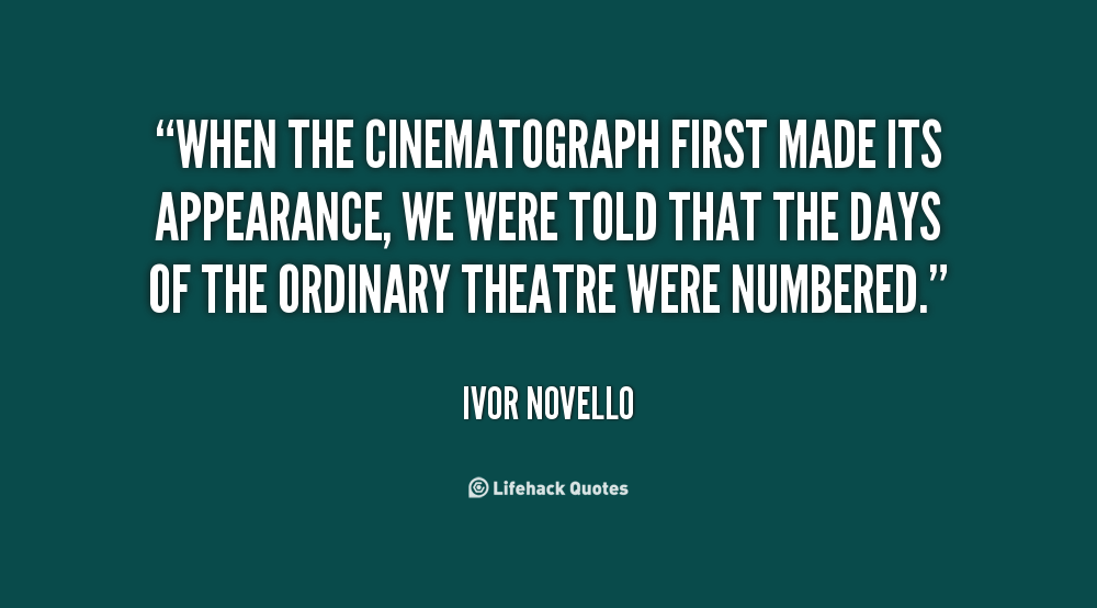 """"""" When The Cinematograph First Made Its Appearance , We Were Told That The Days Of The Ordinary Theatre Were Numbered. """" - Ivor Novello"""