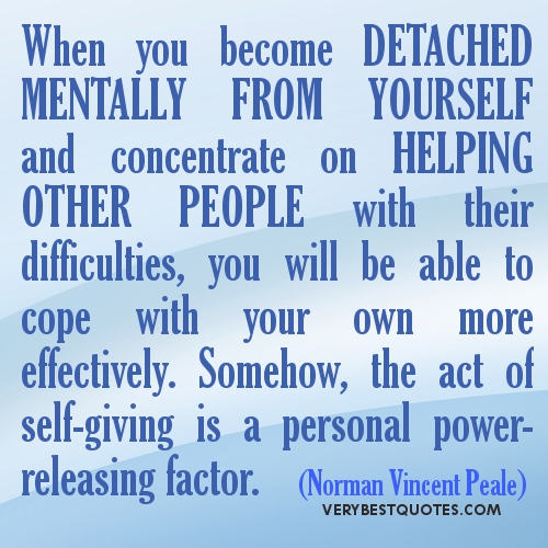 When You Become Detached Mentally From Yourself And Concentrate On Helping Other People With Their Difficulties, You Will Be Able To Cope With Your Own More Effectively. Somehow