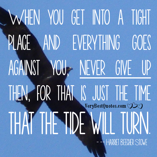 When You Get Into A Tight Place And Everything Goes Against You, Never Give Up Then, For That Is Just The Time That The Tide Will Turn