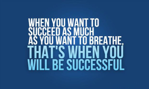 When You Want To Succeed As Much As You Want To Breathe, That's When You Will Be Succeddful