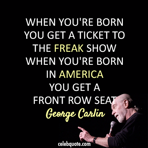 When You're Born You Get A Ticket To The Freak Show When You're Born In America You Get A Front Row Seat