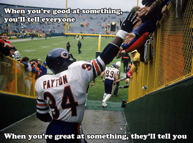When You're Good At Something, You'll Tell Everyone. When You're Great At Something, They'll Tell You