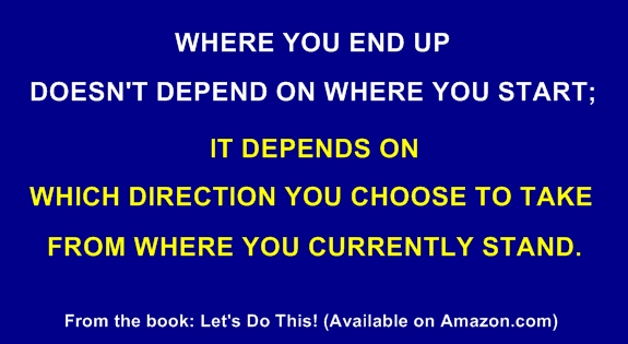Where You End Up Doesn't Depend On Where You Start, It Depends On Which Direction You Choose To Take From Where You Currently Stand