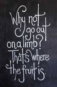Why Not Go Out On a Limb! That's Where The Fruit Is