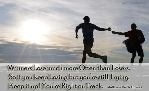 Winners Lose Much More Often Than Losers. So Uf You Keep Losing But You're Still Trying Keep It Up! You're Right On Track