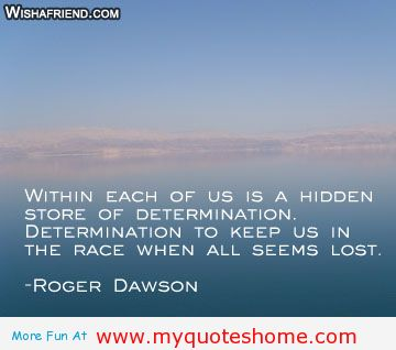 Within Each Of Us Is A Hidden Store Of Determination. Determination To Keep Us In The Race When All Seems Lost