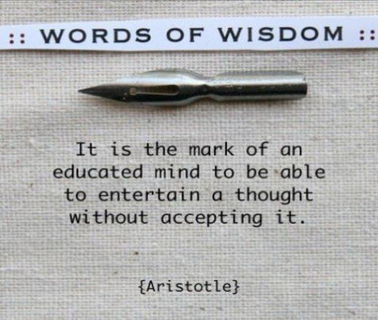 Words of Wisdom, It Is The Mark of An Educated Mind To Be Able To Entertain a Thought Without Accepting It