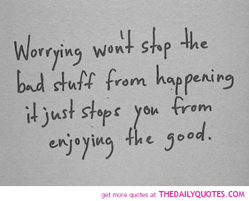 Worrying Won't Stop The Bad Stuff From Happening It Just Stopd You From Enjoying The Good
