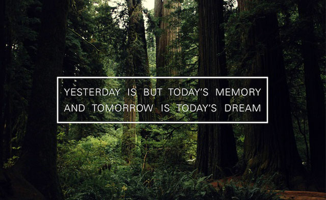 Yesterday Is But Today's Memory And Tomorrow Is Today Dream