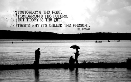 Yesterday's The Past, Tomorrow's The Future, But Today Is The Gift. That's Why It's Called The Present