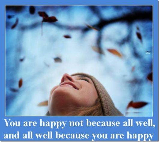 You Are Happy Not Because All Well, And All Well Because You Are Happy