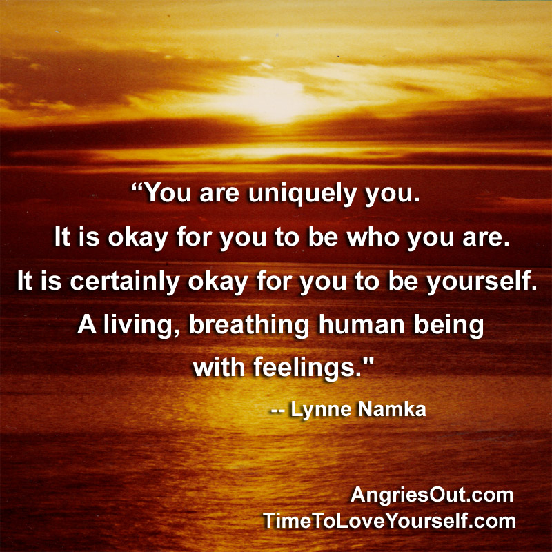 """"""" You Are Uniquely You. It Is Okay For You To Be Who You Are. It Is Certainly Okay For You To Be Yourself, A Living, Breathing Human Being With Feelings """" - Lynne Namka"""