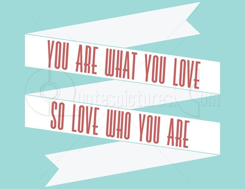 You Are What You Love So Love Who You Are