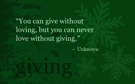 """ You Can Give Without Loving, But You Can Never Love Without Giving """