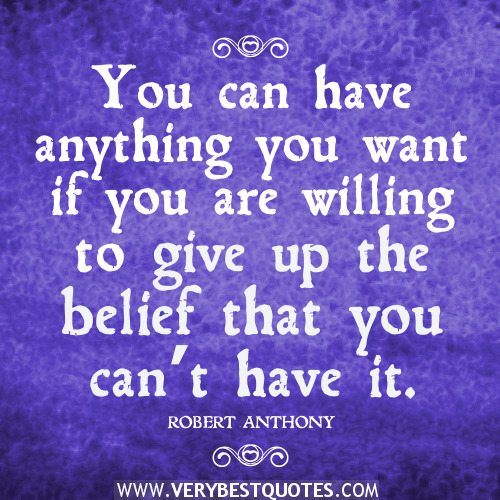 You Can Have Anything You Want If You Are Willing To Give Up The Belief That You Can't Have It - Robert Anthony