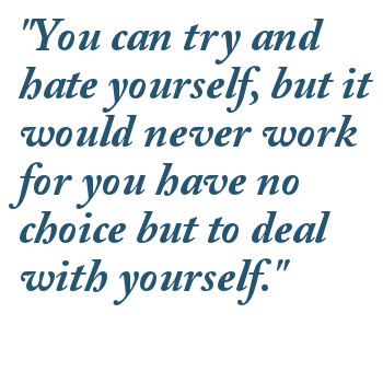 """"""" You Can Try And Hate Yourself, But It Would Never Work For You Have No Choice But To Deal With Yourself """""""