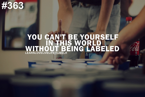 You Can't Be Yourself In This World Without Being Labeled.