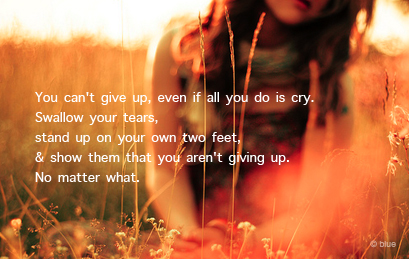 You Can't Give Up, Even If All You Do Is Cry. Swallow Your Tears, Stand Up On Your Own Two Feet & Show Them That You Aren't Giving Up. No Matter What