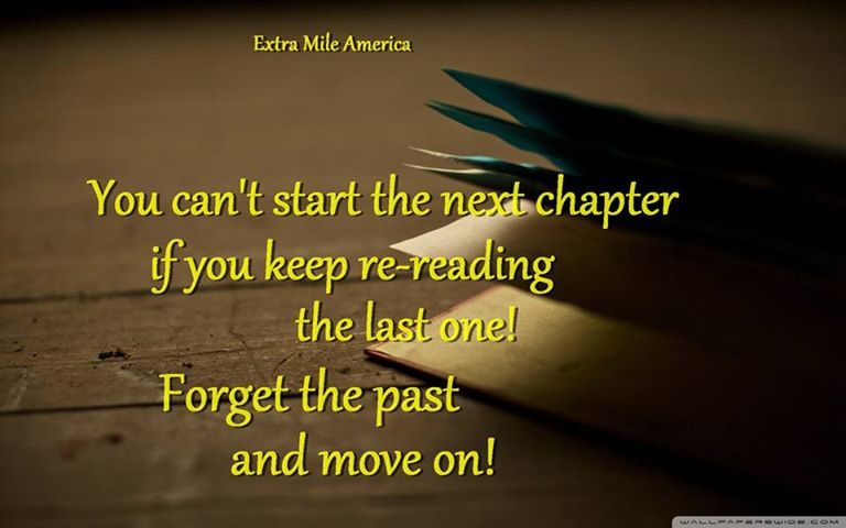 You Can't Start The Next Chapter If You Keep Re Reading The Last One! Forget The Past And Move On!
