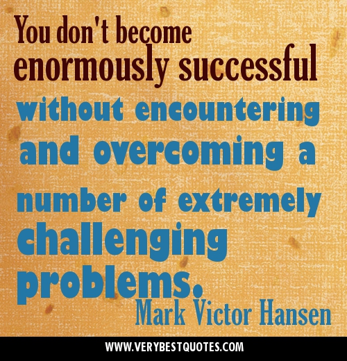 You Don't Become Enormously Successful Without Successful Without Encountering And Overcoming A Number Of Extremely Challenging Problems