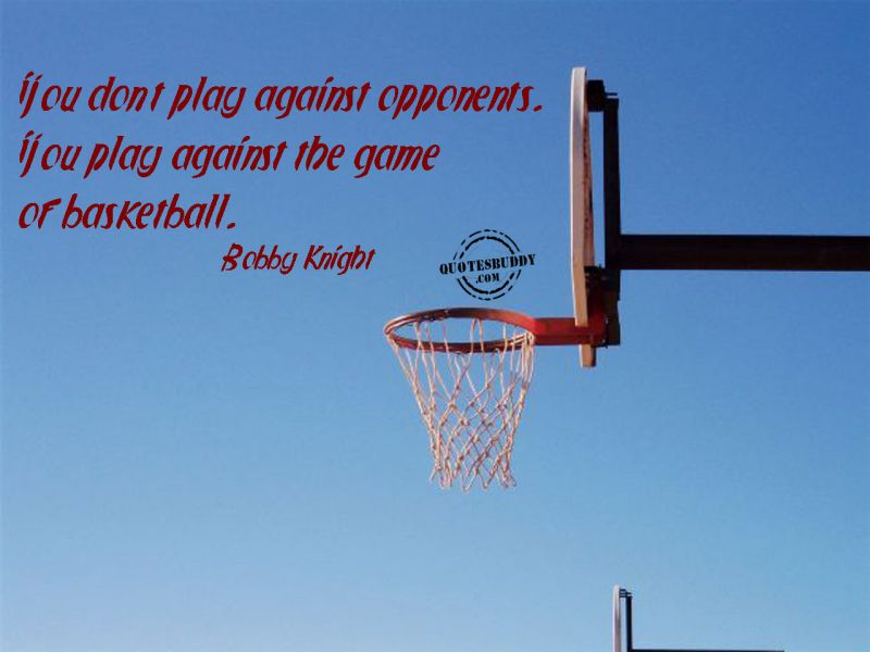You Don't Play Against Opponents, You Play Against The Game Of Basketbal.  - Bobby Knight