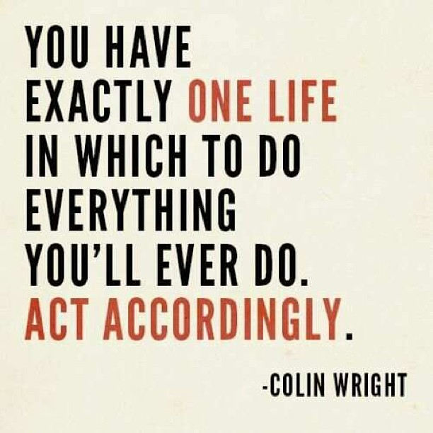 You Have Exactly One Life In Which To Do Everything You'll Ever Do. Act Accordingly