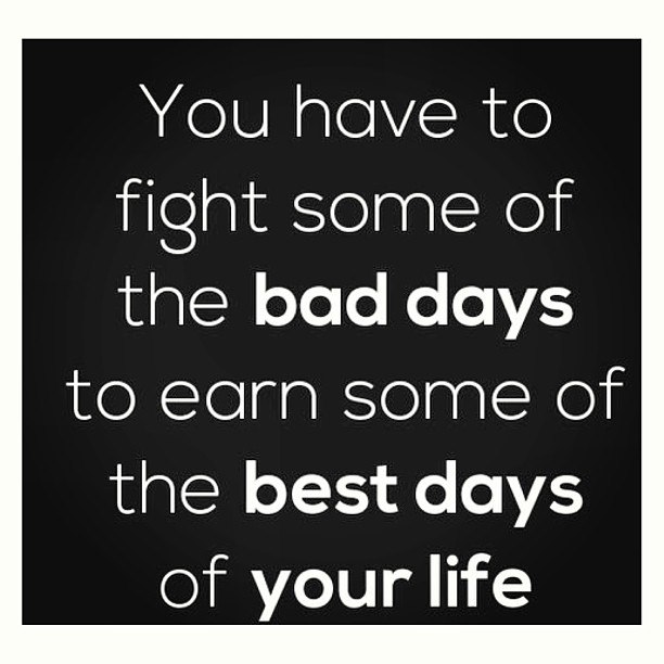 You Have To Fight Some Of The Bad Days To Earn Some Of The Best Days Of Your Life
