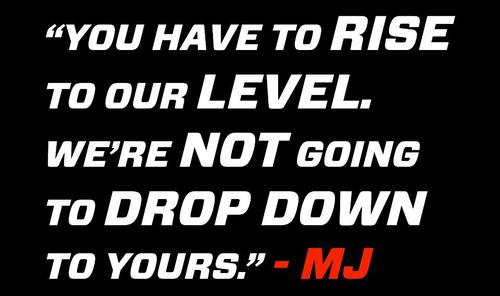 """ You Have To Rise To Our Level. We're Not Going To Drop Down To Yours "" - Michael Jordan"