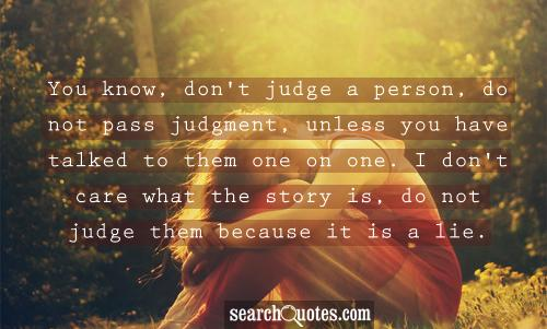 You Know, Don't Judge A Person, Do Not Pass Judgment, Unless You Have Talked To Them One On One. I Don't Care What The Story Is, Do Not Judge Them Because It Is A Lie.